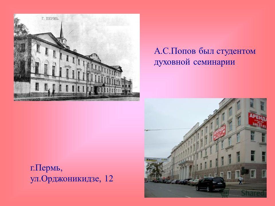 А.С.Попов был студентом духовной семинарии г.Пермь, ул.Орджоникидзе, 12