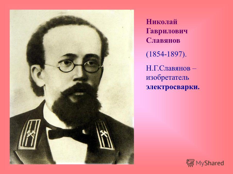 Николай Гаврилович Славянов (1854-1897). Н.Г.Славянов – изобретатель электросварки.