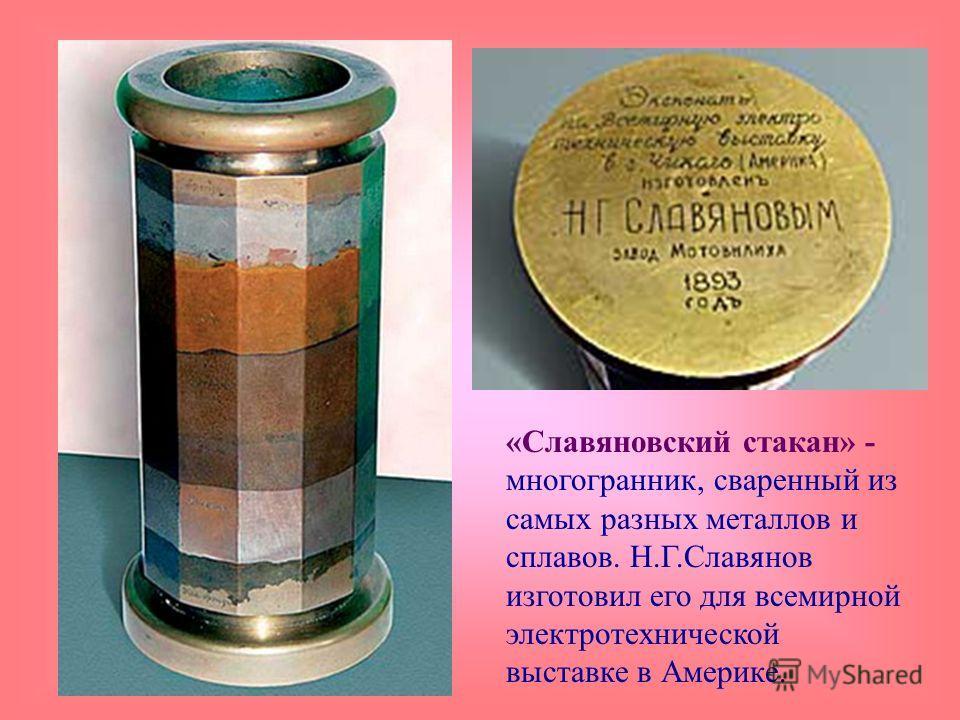 «Славяновский стакан» - многогранник, сваренный из самых разных металлов и сплавов. Н.Г.Славянов изготовил его для всемирной электротехнической выставке в Америке.