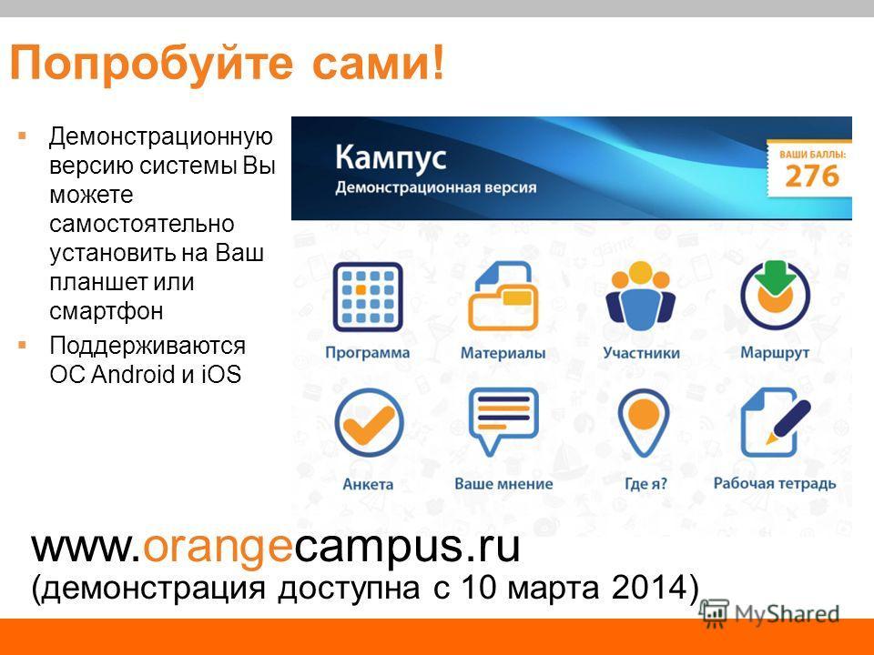 Попробуйте сами! Демонстрационную версию системы Вы можете самостоятельно установить на Ваш планшет или смартфон Поддерживаются ОС Android и iOS www.orangecampus.ru (демонстрация доступна с 10 марта 2014)