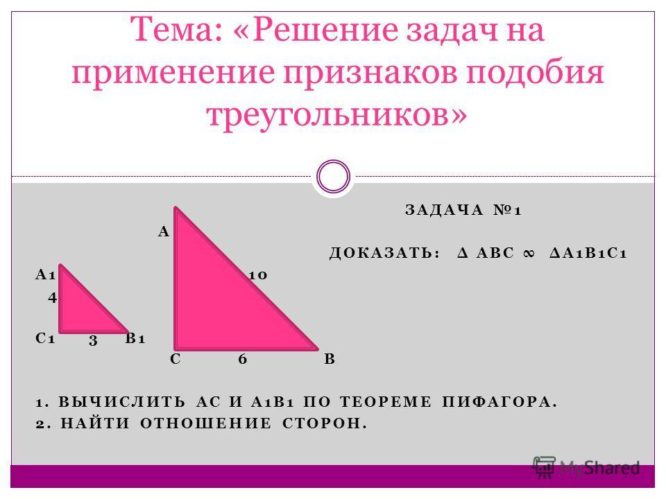 ЗАДАЧА 1 А ДОКАЗАТЬ: Δ АВС ΔА1В1С1 А1 10 4 С1 3 В1 С 6 В 1. ВЫЧИСЛИТЬ АС И А1В1 ПО ТЕОРЕМЕ ПИФАГОРА. 2. НАЙТИ ОТНОШЕНИЕ СТОРОН. Тема: «Решение задач на применение признаков подобия треугольников»