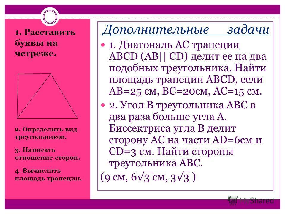 1. Расставить буквы на четреже. 2. Определить вид треугольников. 3. Написать отношение сторон. 4. Вычислить площадь трапеции. Дополнительные задачи 1. Диагональ АС трапеции АВСD (АВ|| СD) делит ее на два подобных треугольника. Найти площадь трапеции