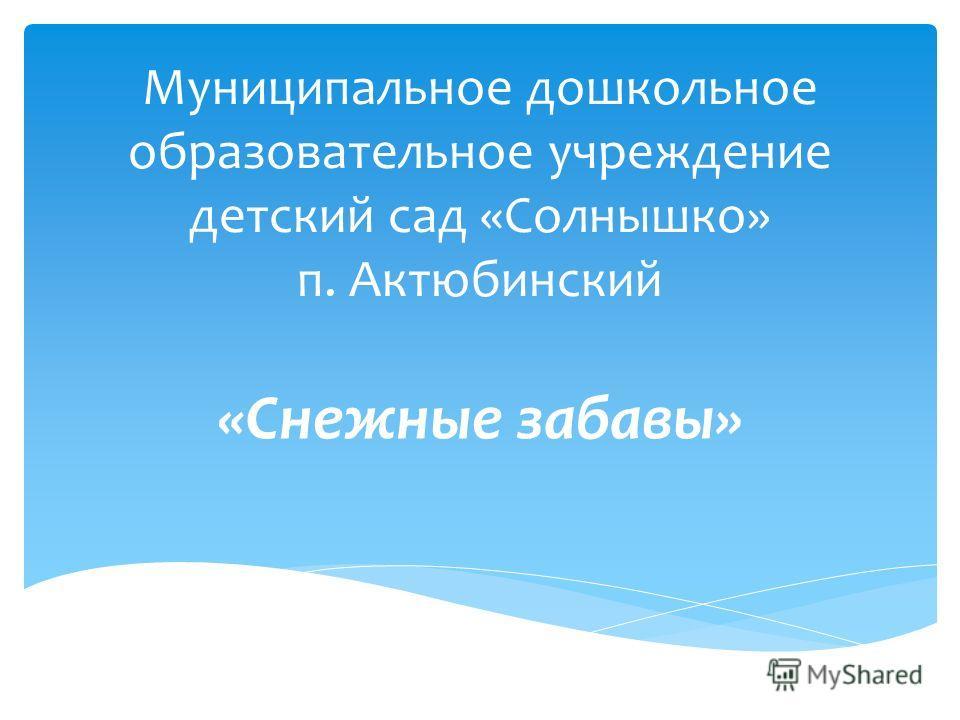 Муниципальное дошкольное образовательное учреждение детский сад «Солнышко» п. Актюбинский «Снежные забавы»