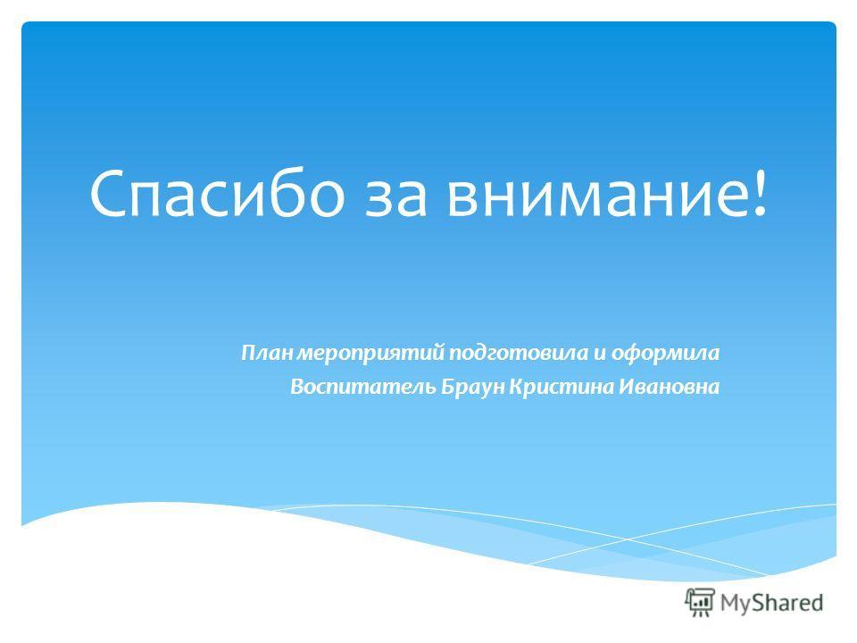Спасибо за внимание! План мероприятий подготовила и оформила Воспитатель Браун Кристина Ивановна