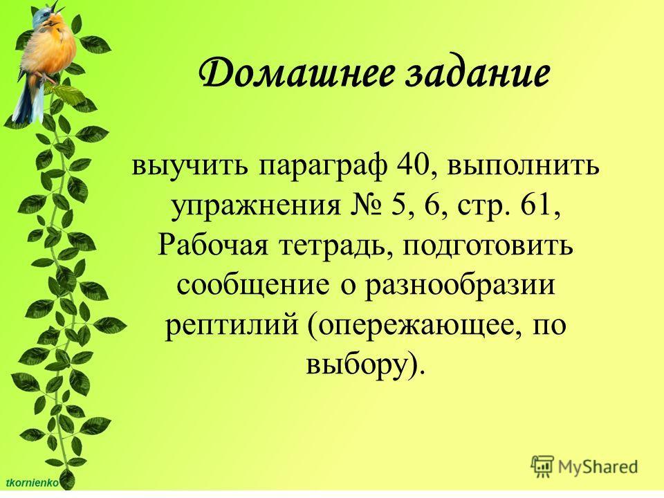 Домашнее задание выучить параграф 40, выполнить упражнения 5, 6, стр. 61, Рабочая тетрадь, подготовить сообщение о разнообразии рептилий (опережающее, по выбору).