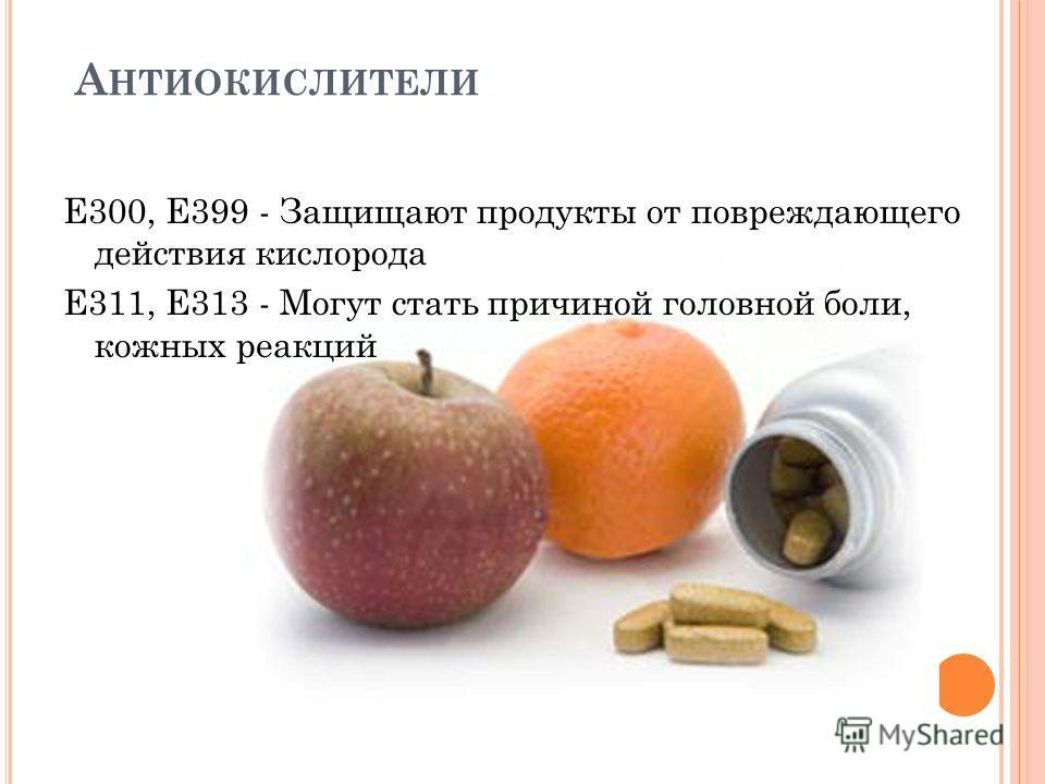 А НТИОКИСЛИТЕЛИ Е300, Е399 - Защищают продукты от повреждающего действия кислорода Е311, Е313 - Могут стать причиной головной боли, кожных реакций