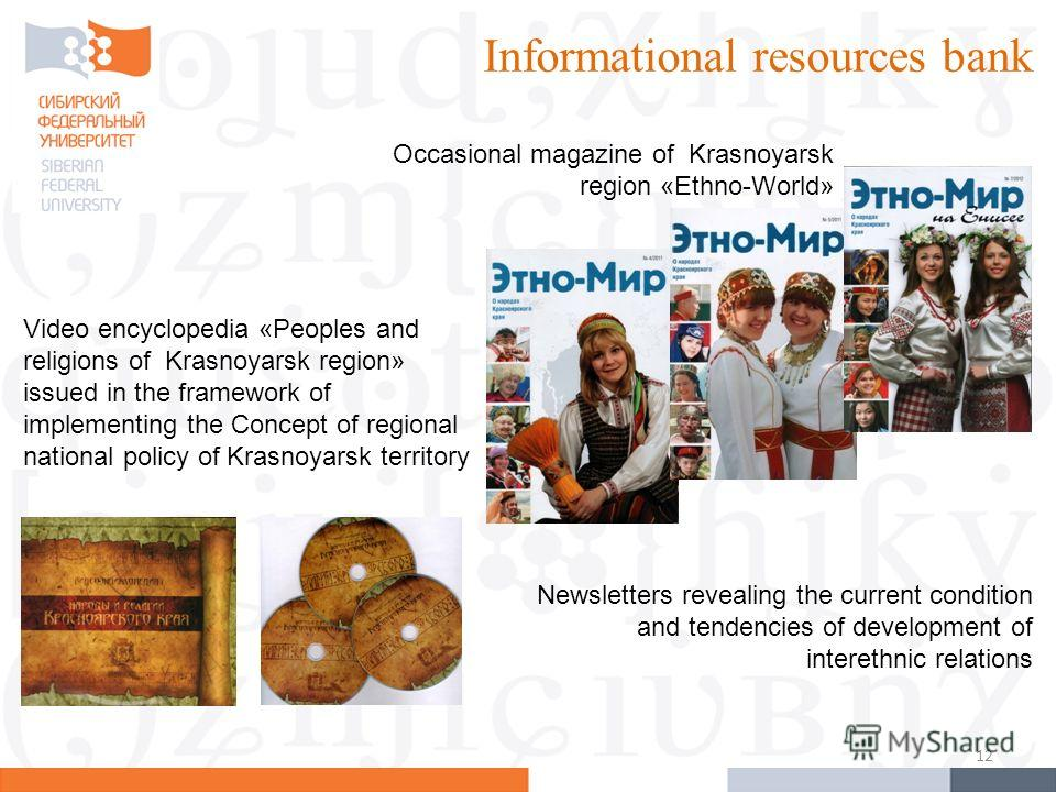 12 Informational resources bank Occasional magazine of Krasnoyarsk region «Ethno-World» Video encyclopedia «Peoples and religions of Krasnoyarsk region» issued in the framework of implementing the Concept of regional national policy of Krasnoyarsk te