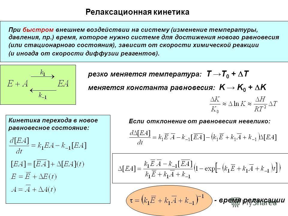 Релаксационная кинетика При быстром внешнем воздействии на систему (изменение температуры, давления, пр.) время, которое нужно системе для достижения нового равновесия (или стационарного состояния), зависит от скорости химической реакции (и иногда от