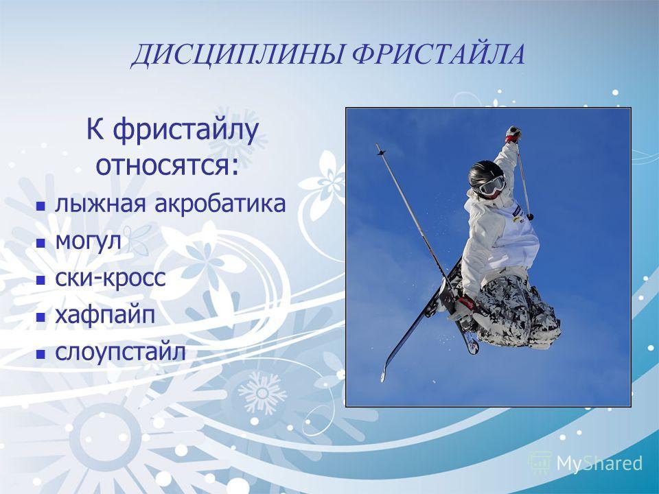 ДИСЦИПЛИНЫ ФРИСТАЙЛА К фристайлу относятся: лыжная акробатика могул ски-кросс хафпайп слоупстайл