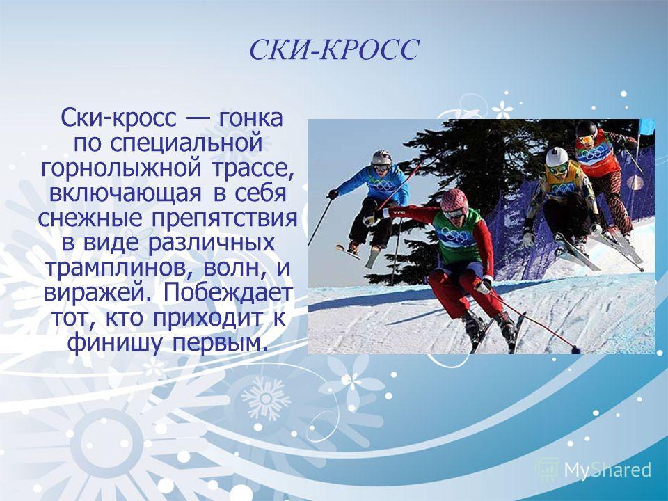 СКИ-КРОСС Ски-кросс гонка по специальной горнолыжной трассе, включающая в себя снежные препятствия в виде различных трамплинов, волн, и виражей. Побеждает тот, кто приходит к финишу первым.