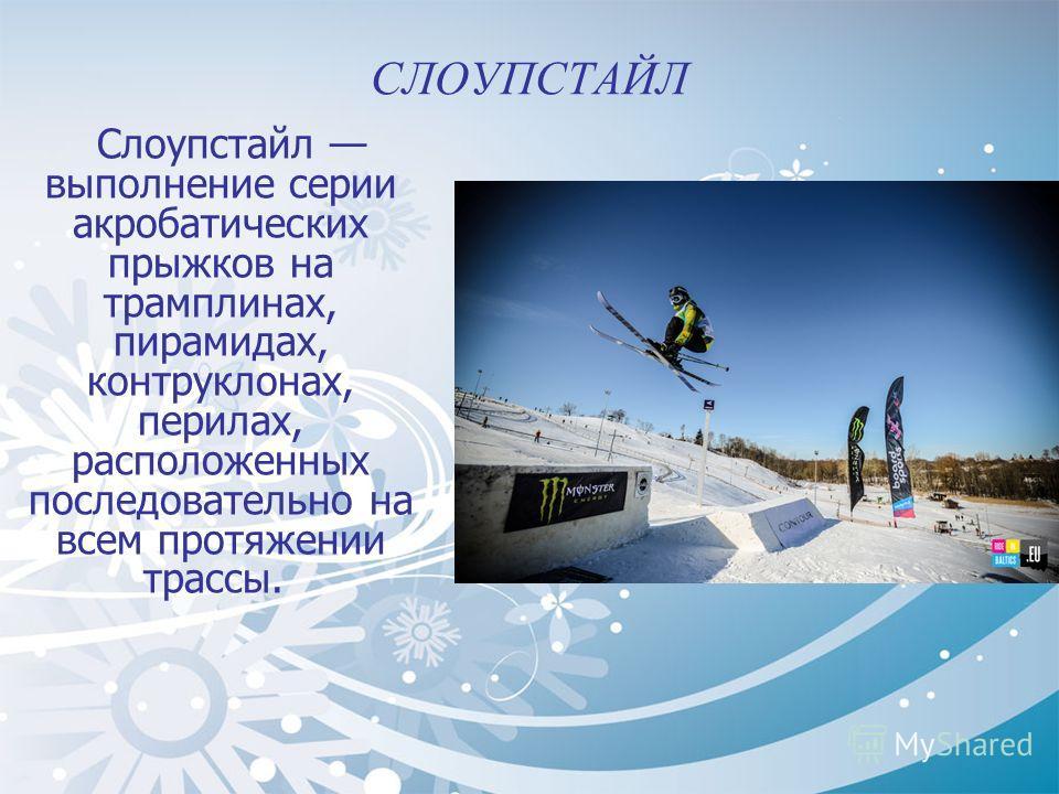 СЛОУПСТАЙЛ Слоупстайл выполнение серии акробатических прыжков на трамплинах, пирамидах, контруклонах, перилах, расположенных последовательно на всем протяжении трассы.
