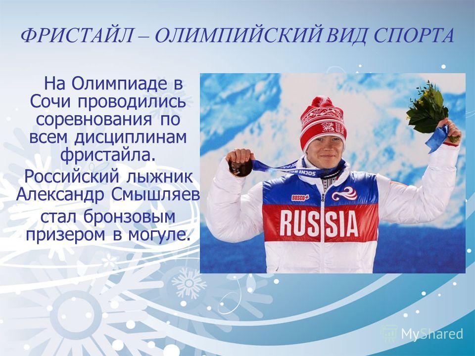 ФРИСТАЙЛ – ОЛИМПИЙСКИЙ ВИД СПОРТА На Олимпиаде в Сочи проводились соревнования по всем дисциплинам фристайла. Российский лыжник Александр Смышляев стал бронзовым призером в могуле.