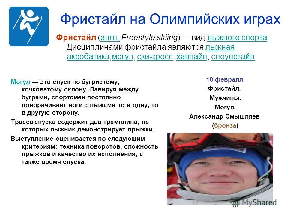 Фристайл на Олимпийских играх Фриста́йл (англ. Freestyle skiing) вид лыжного спорта. Дисциплинами фристайла являются лыжная акробатика,могул, ски-кросс, хавпайп, слоупстайл. англ.лыжного спорталыжная акробатикамогулски-кроссхавпайпслоупстайл 10 февра