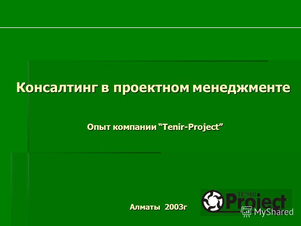 Опыт компании Tenir-Project Консалтинг в проектном менеджменте Алматы 2003г