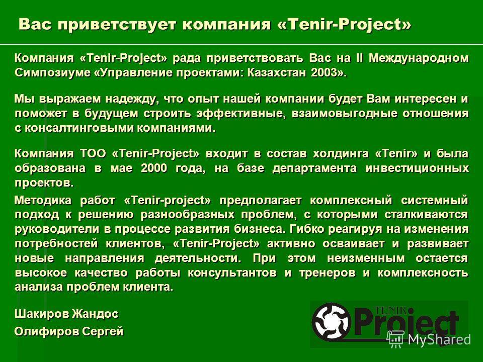 Вас приветствует компания «Tenir-Project» Компания «Tenir-Project» рада приветствовать Вас на II Международном Симпозиуме «Управление проектами: Казахстан 2003». Мы выражаем надежду, что опыт нашей компании будет Вам интересен и поможет в будущем стр