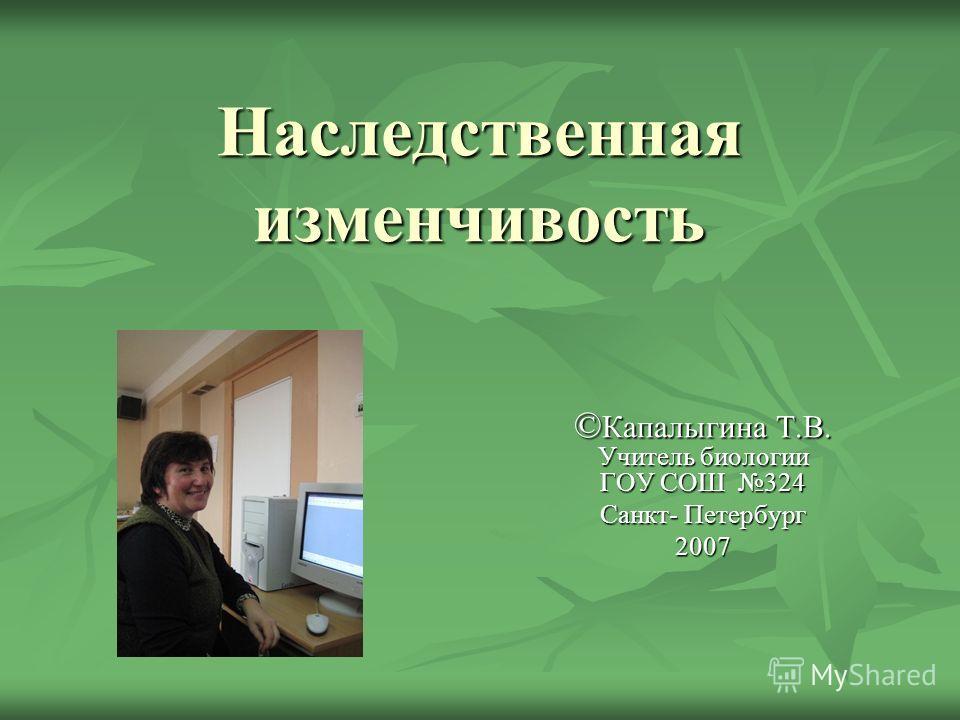 Наследственная изменчивость © Капалыгина Т.В. Учитель биологии ГОУ СОШ 324 Санкт- Петербург 2007