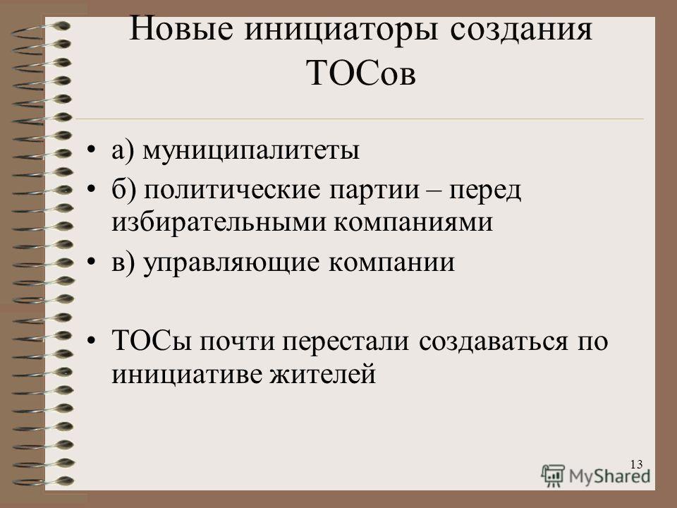 Новые инициаторы создания ТОСов а) муниципалитеты б) политические партии – перед избирательными компаниями в) управляющие компании ТОСы почти перестали создаваться по инициативе жителей 13