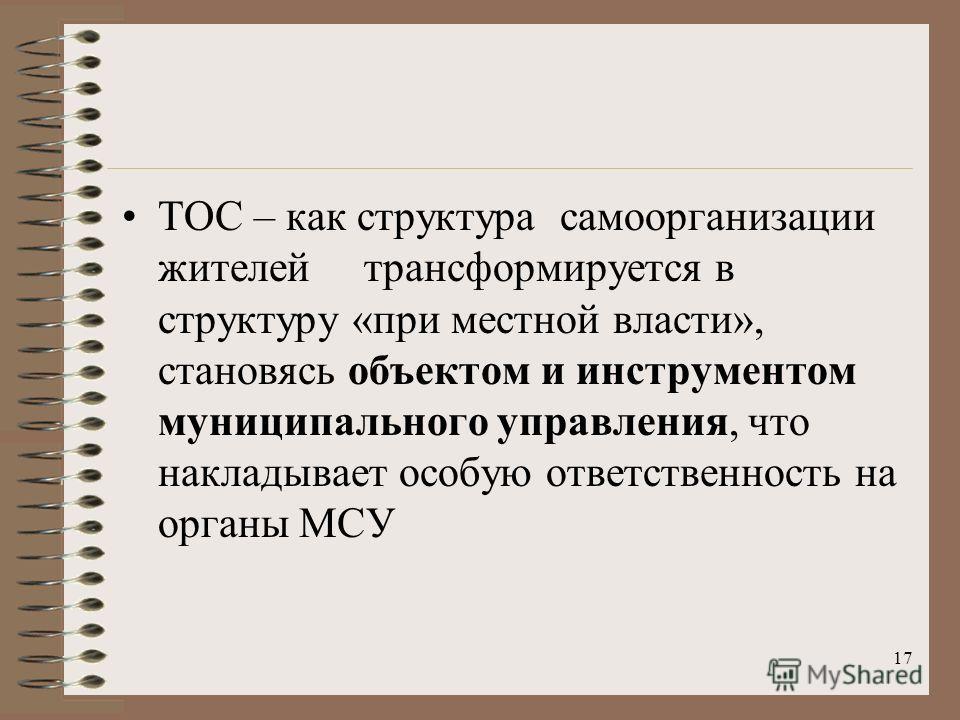 ТОС – как структура самоорганизации жителей трансформируется в структуру «при местной власти», становясь объектом и инструментом муниципального управления, что накладывает особую ответственность на органы МСУ 17