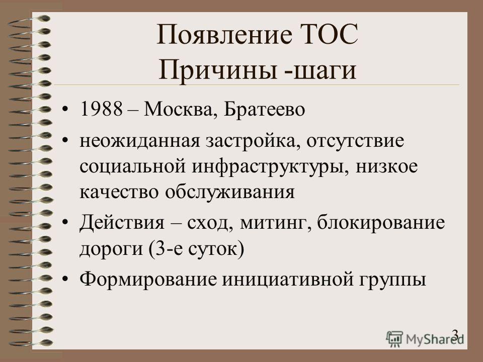 3 Появление ТОС Причины -шаги 1988 – Москва, Братеево неожиданная застройка, отсутствие социальной инфраструктуры, низкое качество обслуживания Действия – сход, митинг, блокирование дороги (3-е суток) Формирование инициативной группы
