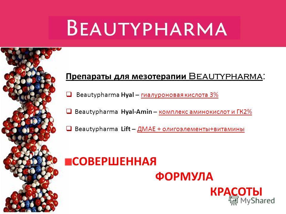 Препараты для мезотерапии Beautypharma: Beautypharma Hyal – гиалуроновая кислота 3% Beautypharma Hyal-Amin – комплекс аминокислот и ГК2% Beautypharma Lift – ДМАЕ + олигоэлементы+витамины СОВЕРШЕННАЯ ФОРМУЛА КРАСОТЫ