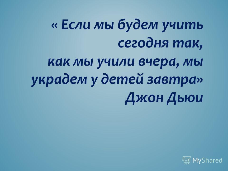 « Если мы будем учить сегодня так, как мы учили вчера, мы украдем у детей завтра» Джон Дьюи