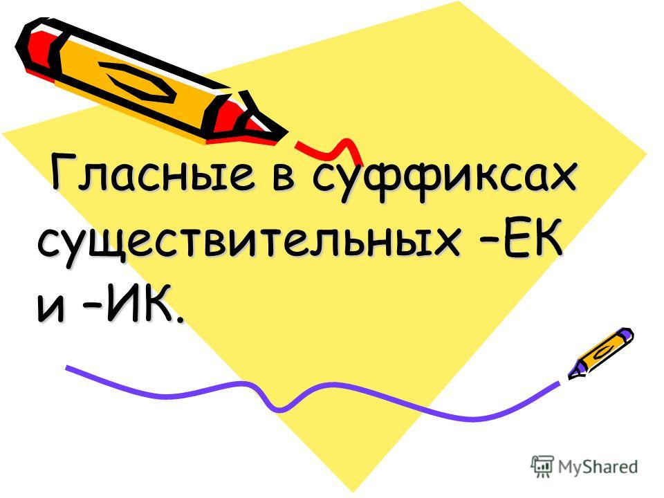 Гласные в суффиксах Гласные в суффиксах существительных –ЕК и –ИК.
