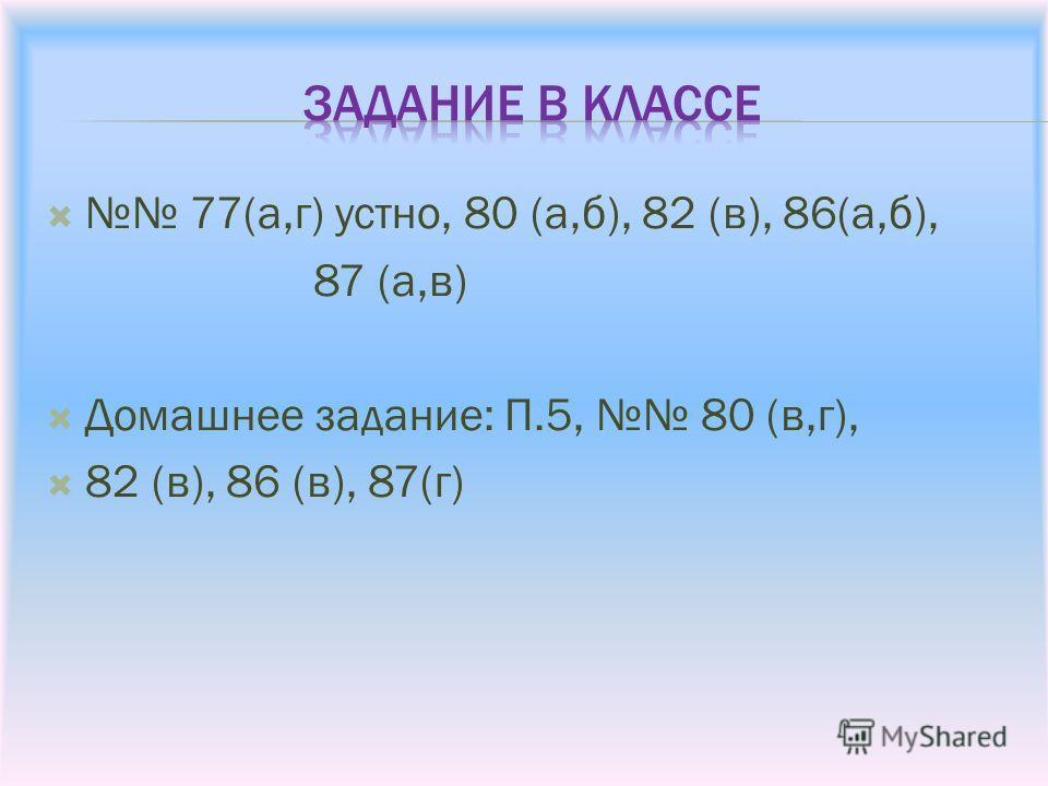 77(а,г) устно, 80 (а,б), 82 (в), 86(а,б), 87 (а,в) Домашнее задание: П.5, 80 (в,г), 82 (в), 86 (в), 87(г)
