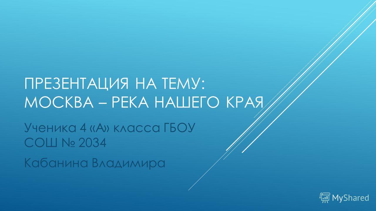 ПРЕЗЕНТАЦИЯ НА ТЕМУ: МОСКВА – РЕКА НАШЕГО КРАЯ Ученика 4 «А» класса ГБОУ СОШ 2034 Кабанина Владимира