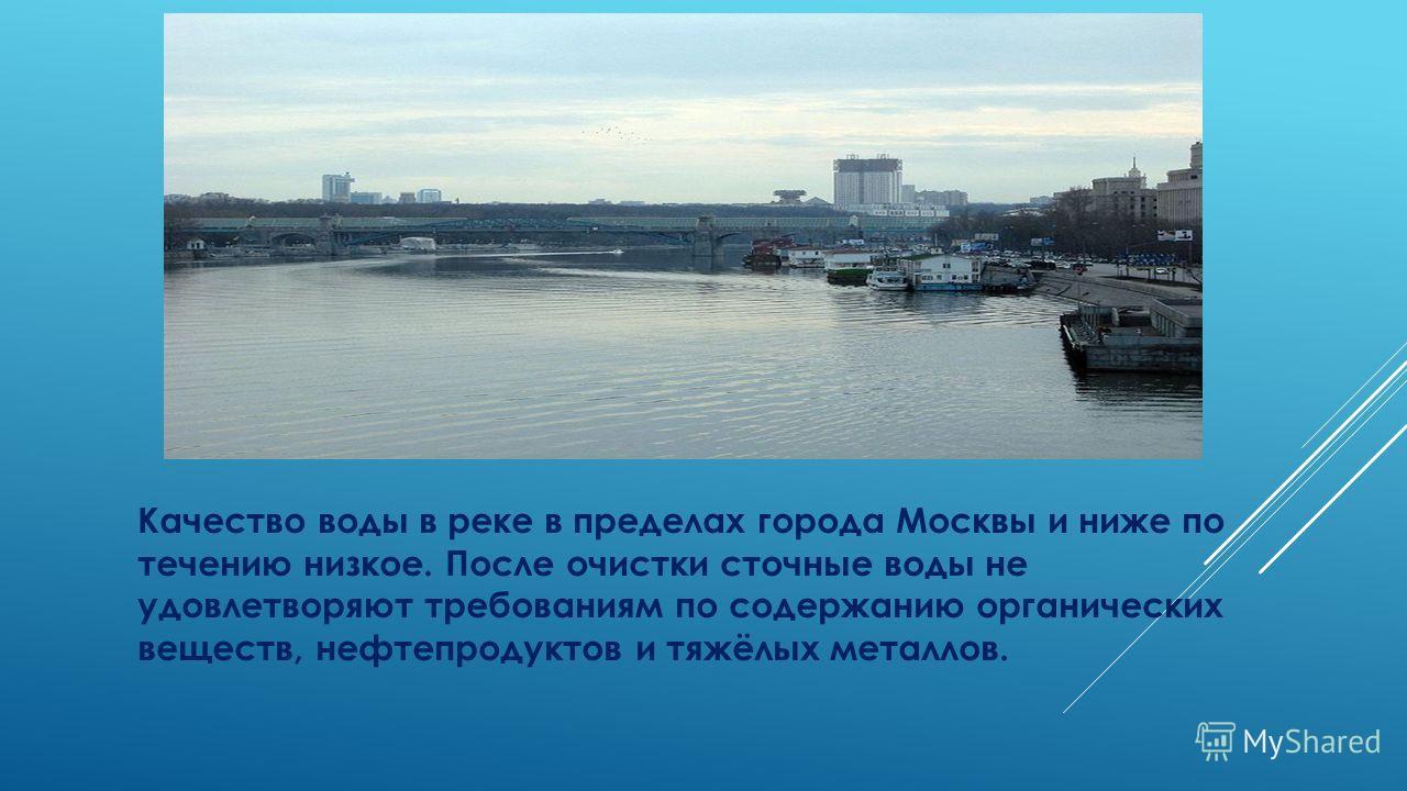 Качество воды в реке в пределах города Москвы и ниже по течению низкое. После очистки сточные воды не удовлетворяют требованиям по содержанию органических веществ, нефтепродуктов и тяжёлых металлов.