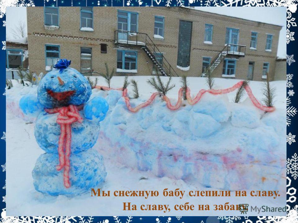 Мы снежную бабу слепили на славу. На славу, себе на забаву.