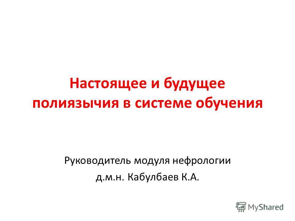 Настоящее и будущее полиязычия в системе обучения Руководитель модуля нефрологии д.м.н. Кабулбаев К.А.
