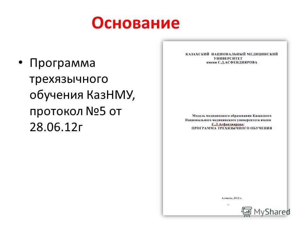 Основание Программа трехязычного обучения КазНМУ, протокол 5 от 28.06.12г