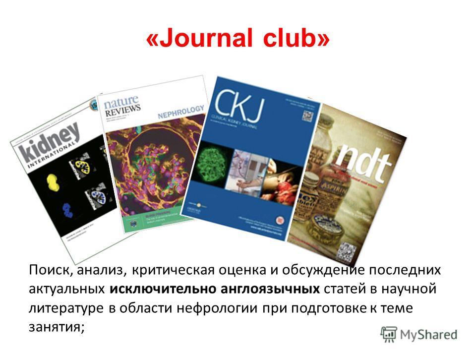 «Journal club» Поиск, анализ, критическая оценка и обсуждение последних актуальных исключительно англоязычных статей в научной литературе в области нефрологии при подготовке к теме занятия;