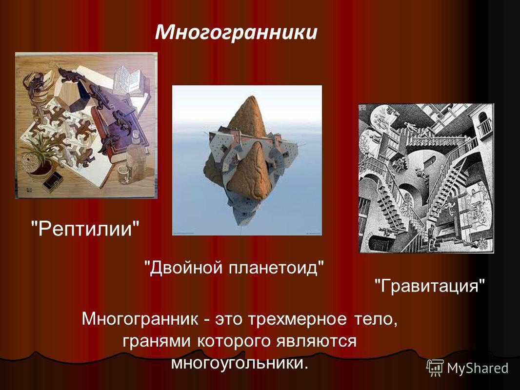 Многогранники Многогранник - это трехмерное тело, гранями которого являются многоугольники. Рептилии Двойной планетоид Гравитация