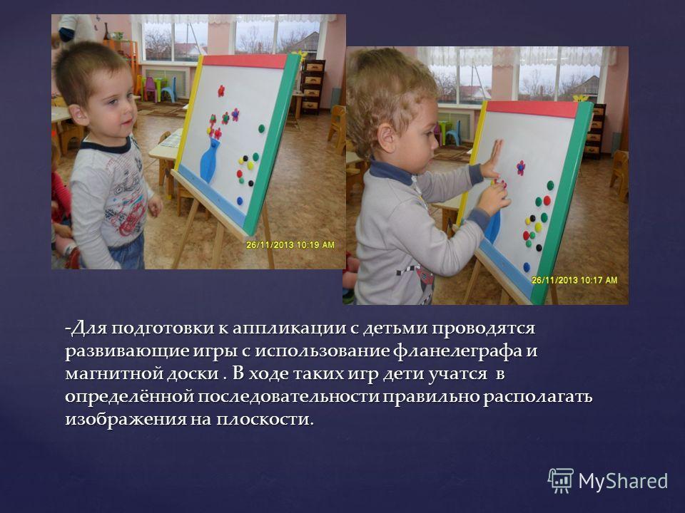 -Для подготовки к аппликации с детьми проводятся развивающие игры с использование фланелеграфа и магнитной доски. В ходе таких игр дети учатся в определённой последовательности правильно располагать изображения на плоскости.