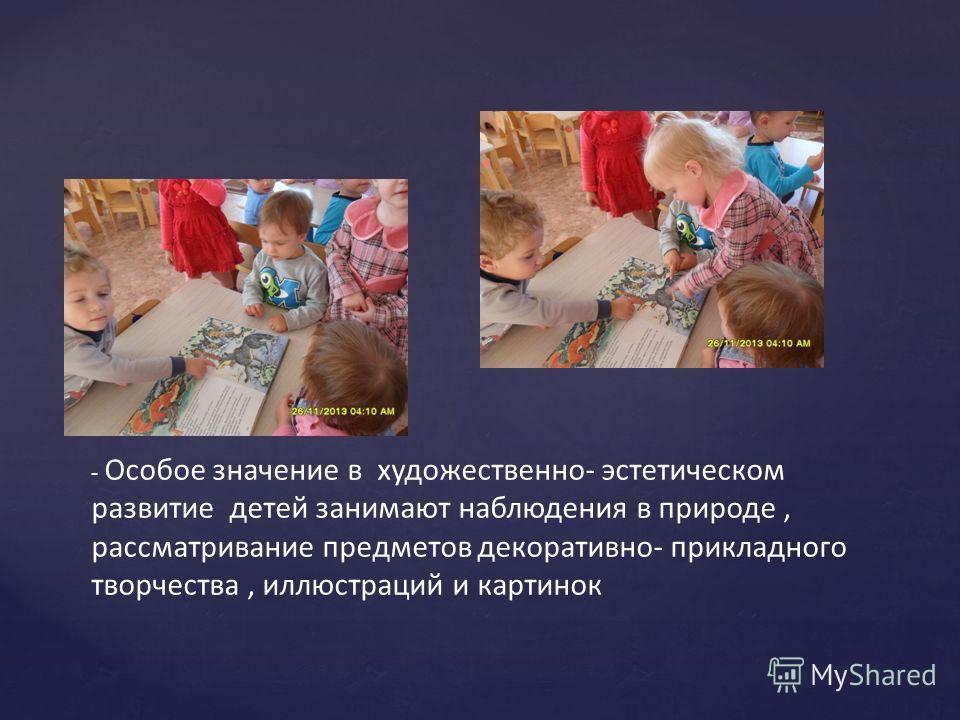 - Особое значение в художественно- эстетическом развитие детей занимают наблюдения в природе, рассматривание предметов декоративно- прикладного творчества, иллюстраций и картинок