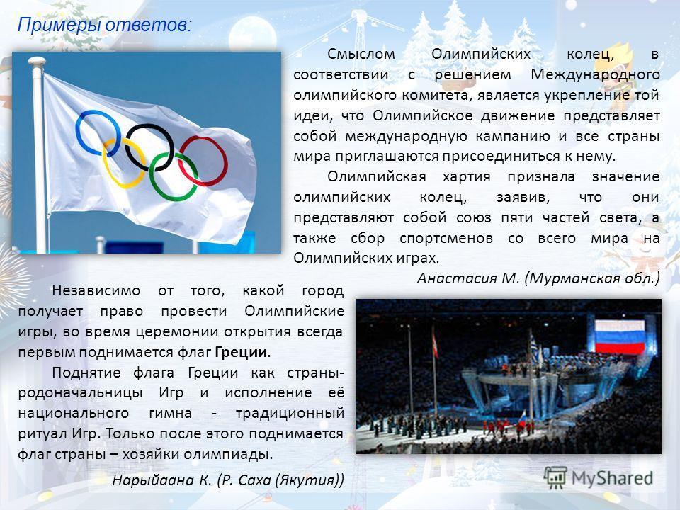 Примеры ответов: Независимо от того, какой город получает право провести Олимпийские игры, во время церемонии открытия всегда первым поднимается флаг Греции. Поднятие флага Греции как страны- родоначальницы Игр и исполнение её национального гимна - т