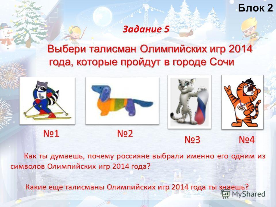 Выбери талисман Олимпийских игр 2014 года, которые пройдут в городе Сочи Задание 5 12 34 Какие еще талисманы Олимпийских игр 2014 года ты знаешь? Как ты думаешь, почему россияне выбрали именно его одним из символов Олимпийских игр 2014 года?