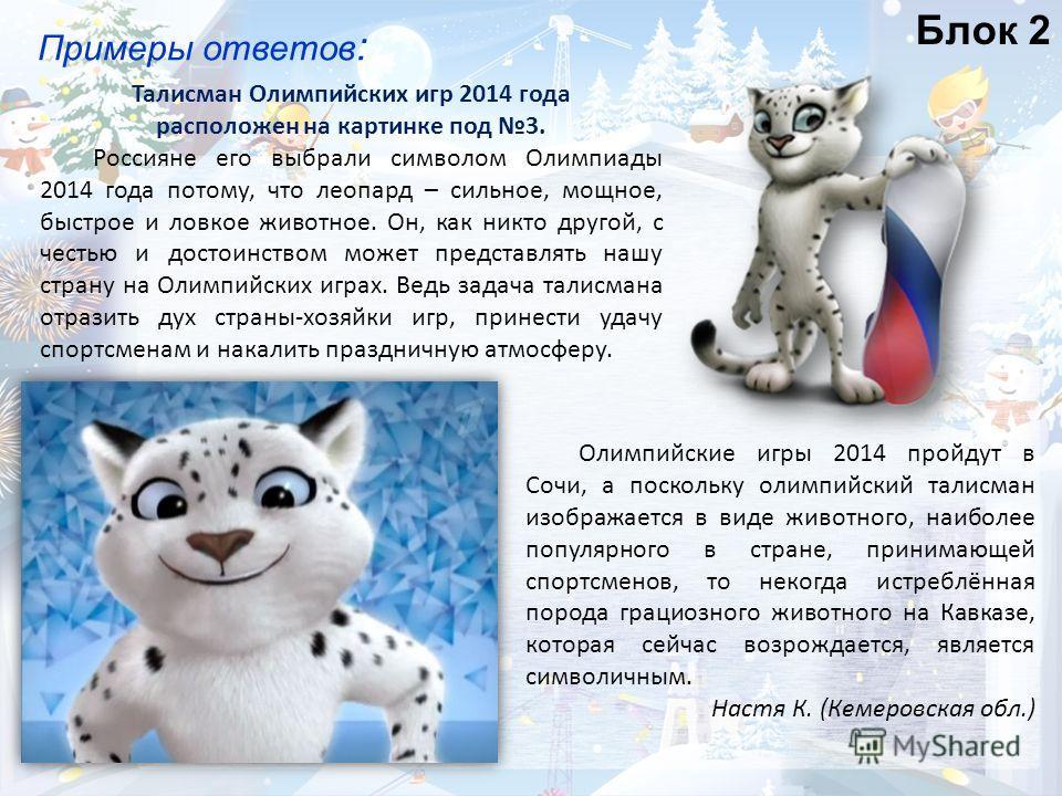 Блок 2 Примеры ответов : Талисман Олимпийских игр 2014 года расположен на картинке под 3. Россияне его выбрали символом Олимпиады 2014 года потому, что леопард – сильное, мощное, быстрое и ловкое животное. Он, как никто другой, с честью и достоинство