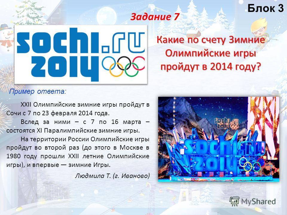 Задание 7 Какие по счету Зимние Олимпийские игры пройдут в 2014 году? Блок 3 Пример ответа: XXII Олимпийские зимние игры пройдут в Сочи с 7 по 23 февраля 2014 года. Вслед за ними – с 7 по 16 марта – состоятся XI Паралимпийские зимние игры. На террито