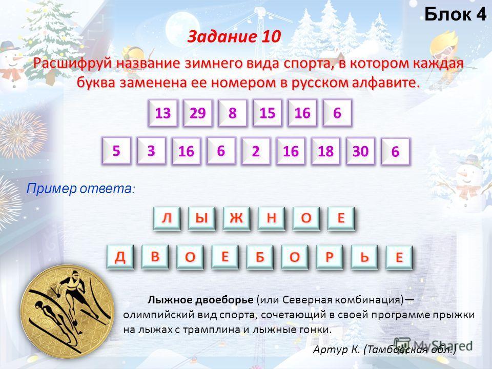Расшифруй название зимнего вида спорта, в котором каждая буква заменена ее номером в русском алфавите. Задание 10 131315151616 66 55 18181616 Блок 4 Пример ответа : 29298866 3030 3366 161622 Артур К. (Тамбовская обл.) Лыжное двоеборье (или Северная к