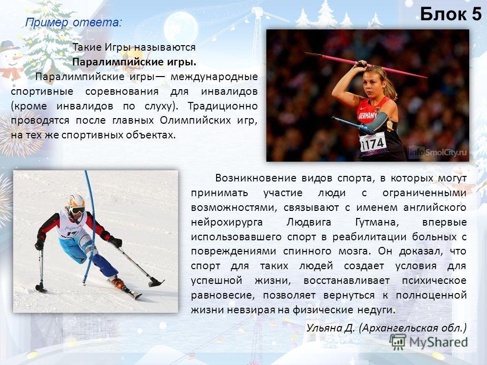 Пример ответа: Блок 5 Такие Игры называются Паралимпийские игры. Паралимпийские игры международные спортивные соревнования для инвалидов (кроме инвалидов по слуху). Традиционно проводятся после главных Олимпийских игр, на тех же спортивных объектах.