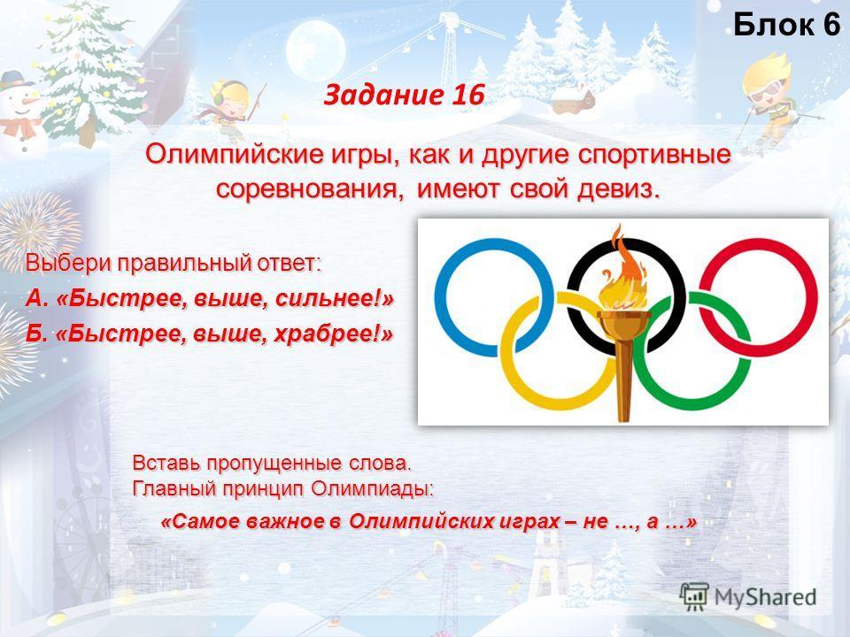 Олимпийские игры, как и другие спортивные соревнования, имеют свой девиз. Задание 16 Выбери правильный ответ: А. «Быстрее, выше, сильнее!» Б. «Быстрее, выше, храбрее!» Вставь пропущенные слова. Главный принцип Олимпиады: «Самое важное в Олимпийских и