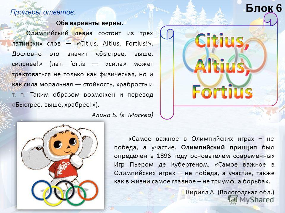 Примеры ответов: Оба варианты верны. Олимпийский девиз состоит из трёх латинских слов «Citius, Altius, Fortius!». Дословно это значит «быстрее, выше, сильнее!» (лат. fortis «сила» может трактоваться не только как физическая, но и как сила моральная с