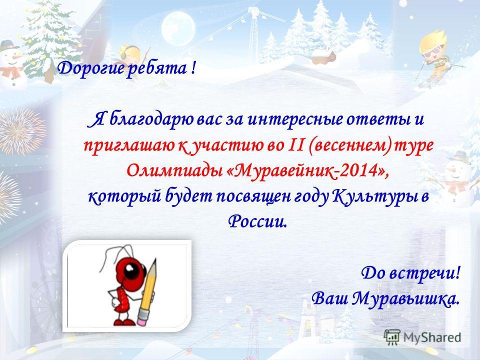 Дорогие ребята ! Я благодарю вас за интересные ответы и приглашаю к участию во II (весеннем) туре Олимпиады «Муравейник-2014», который будет посвящен году Культуры в России. До встречи! Ваш Муравьишка.
