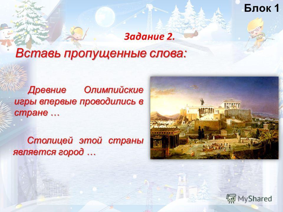 Блок 1 Вставь пропущенные слова: Задание 2. Древние Олимпийские игры впервые проводились в стране … Столицей этой страны является город …