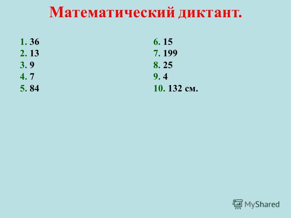 Математический диктант. 1. 36 2. 13 3. 9 4. 7 5. 84 6. 15 7. 199 8. 25 9. 4 10. 132 см.