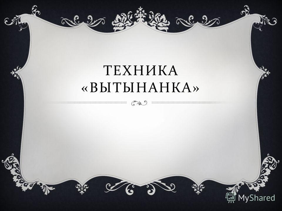 ТЕХНИКА « ВЫТЫНАНКА »