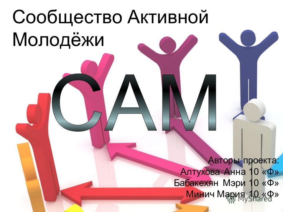 Сообщество Активной Молодёжи Авторы проекта: Алтухова Анна 10 «Ф» Бабакехян Мэри 10 «Ф» Минич Мария 10 «Ф»