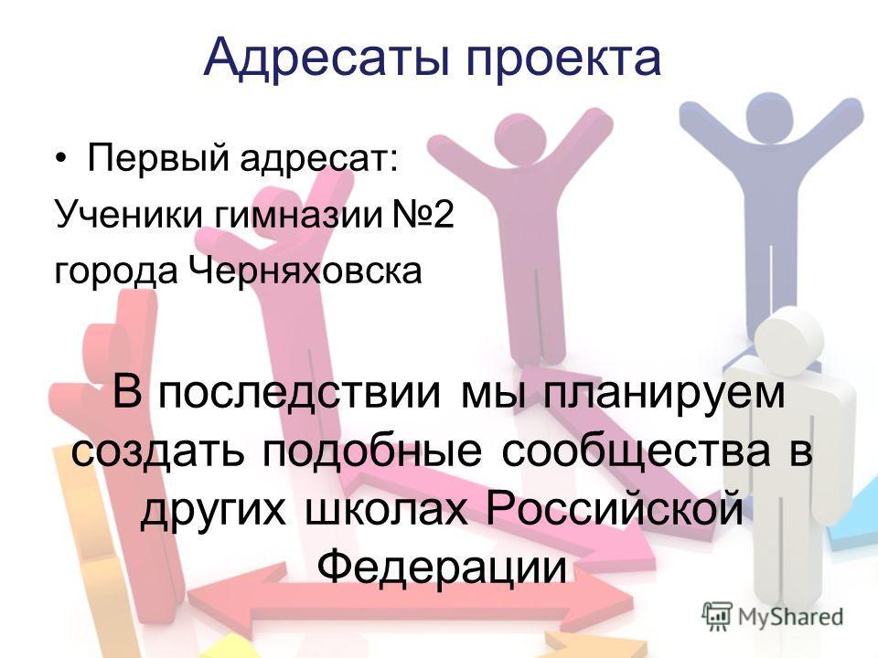 Адресаты проекта Первый адресат: Ученики гимназии 2 города Черняховска В последствии мы планируем создать подобные сообщества в других школах Российской Федерации